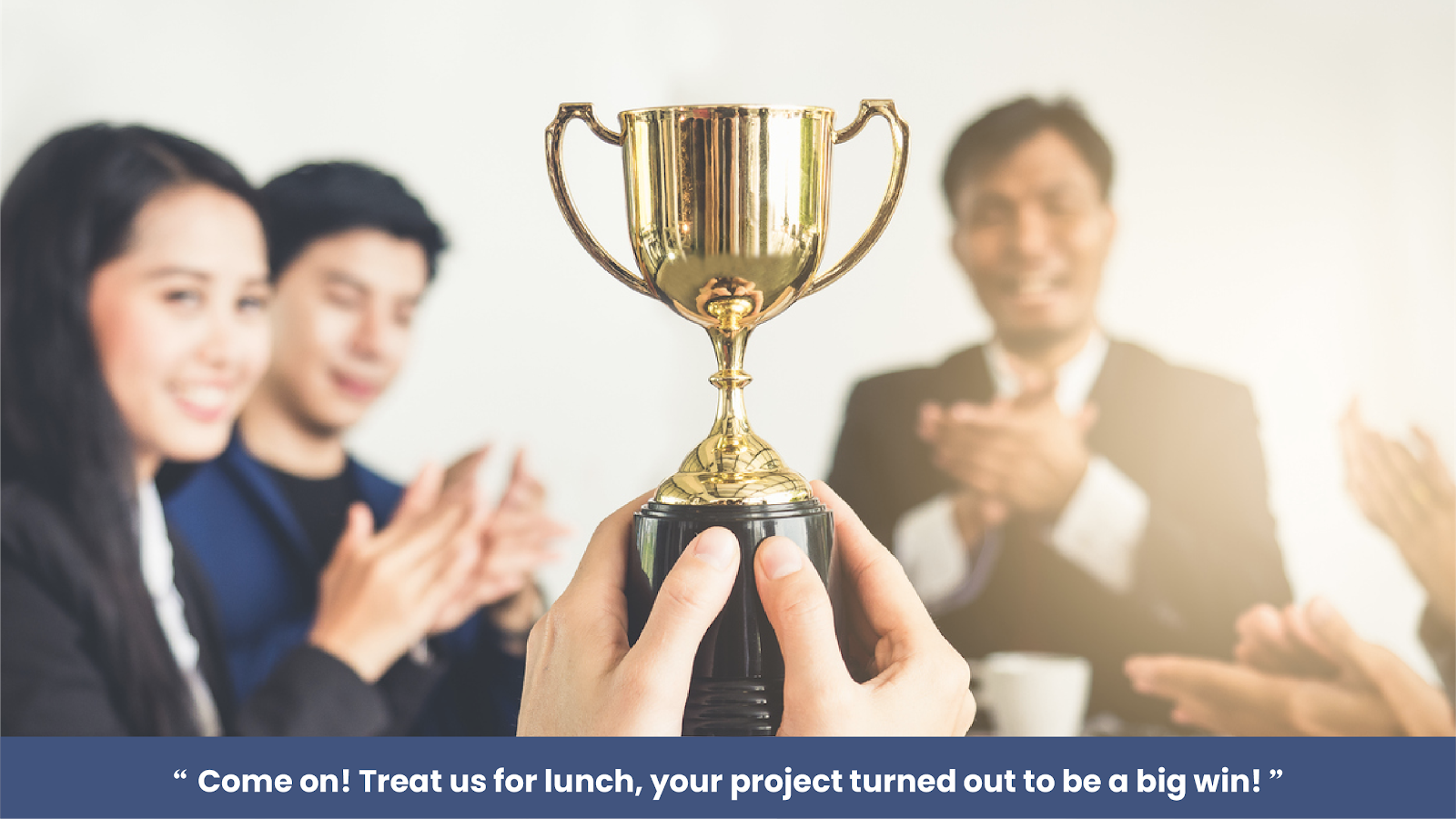 """""""Come on! Treat us for lunch, your project turned out to be a big win!"""""""
