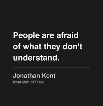 people are afraid of what they don't understand.